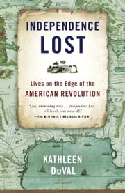 Independence Lost - Lives on the Edge of the American Revolution ebook by Kathleen DuVal
