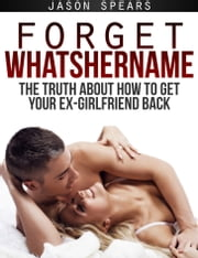 Forget Whatshername: The Truth About How to Get Your Ex-Girlfriend Back ebook by Jason Spears