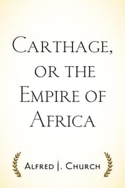 Carthage, or the Empire of Africa ebook by Alfred J. Church