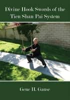 Divine Hook Swords of the Tien Shan Pai System ebook by Gene H. Gause