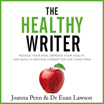 Healthy Writer, The - Reduce Your Pain, Improve Your Health, And Build A Writing Career For The Long Term audiobook by Joanna Penn,Euan Lawson