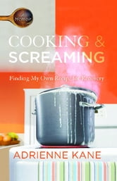 Cooking and Screaming - Finding My Own Recipe for Recovery ebook by Adrienne Kane