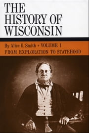 From Exploration to Statehood - History of Wisconsin, Volume I ebook by Alice E. Smith