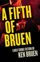 A Fifth of Bruen - Early Crime Fiction of Ken Bruen ebook by Ken Bruen, Allan Guthrie