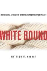 White Bound - Nationalists, Antiracists, and the Shared Meanings of Race ebook by Matthew Hughey
