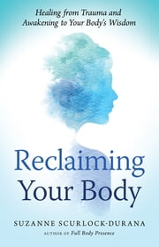 Reclaiming Your Body - Healing from Trauma and Awakening to Your Body's Wisdom ebook by Suzanne Scurlock-Durana
