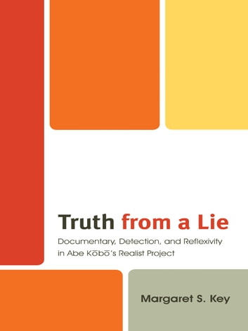 Truth from a Lie - Documentary, Detection, and Reflexivity in Abe Kobo's Realist Project ebook by Margaret Key