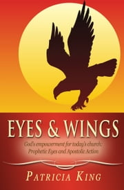 Eyes and Wings - God's Empowerment for Today's church: Prophetic Eyes and Apostolic Action ebook by Patricia King