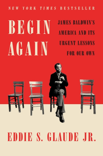 Begin Again - James Baldwin's America and Its Urgent Lessons for Our Own ebook by Eddie S. Glaude, Jr.