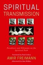 Spiritual Transmission - Paradoxes and Dilemmas on the Spiritual Path ebook by Amir Freimann, Ken Wilber, Mariana Caplan,...