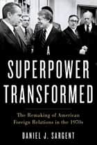 A Superpower Transformed - The Remaking of American Foreign Relations in the 1970s ebook by Daniel J. Sargent