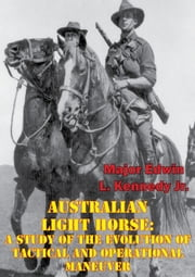 Australian Light Horse: A Study Of The Evolution Of Tactical And Operational Maneuver ebook by Major Edwin L. Kennedy Jr.