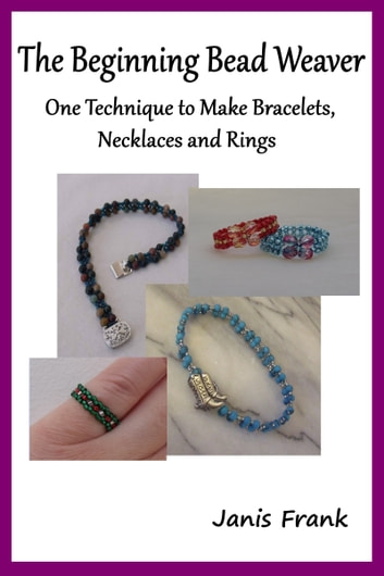 The Beginning Bead Weaver: One Technique to Make Bracelets, Necklaces and Rings ebook by Janis Frank