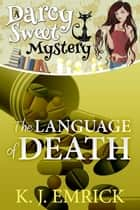 The Language of Death - Darcy Sweet Mystery, #9 ebook by K.J. Emrick