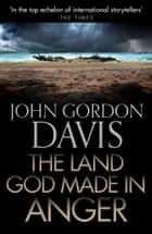 The Land God Made in Anger ebook by John Gordon Davis