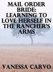 Mail Order Bride: Learning To Love Herself In The Rancher's Arms ebook by Vanessa Carvo
