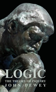 Logic - The Theory of Inquiry ebook by John Dewey
