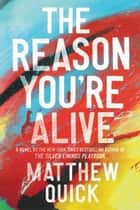 The Reason You're Alive - A Novel ebook by Matthew Quick