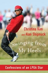 Swinging from My Heels: Confessions of an LPGA Star - Confessions of an LPGA Star ebook by Alan Shipnuck,Christina Kim