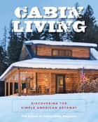 Cabin Living - Discovering the Simple American Getaway ebook by The Editors of Cabin Living Magazine
