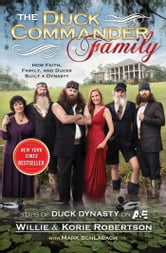 The Duck Commander Family - How Faith, Family, and Ducks Built a Dynasty ebook by Willie Robertson,Korie Robertson