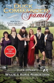 The Duck Commander Family - How Faith, Family, and Ducks Built a Dynasty ebook by Willie Robertson,Korie Robertson,Mark Schlabach