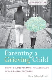 Parenting a Grieving Child (Revised) - Helping Children Find Faith, Hope and Healing after the Loss of a Loved One ebook by Mary DeTurris Poust