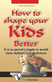 How to shape your kids better: It is in parents' hands to mould their children into perfection ebook by Hari Dutt Sharma