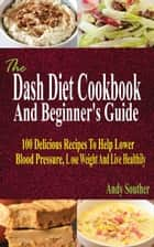 The Dash Diet Cookbook And Beginner's Guide - 100 Delicious Recipes To Help Lower Blood Pressure, Lose Weight And Live Healthily ebook by Andy Souther