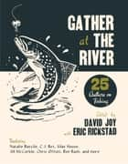 Gather at the River - Twenty-Five Authors on Fishing eBook by David Joy, Eric Rickstad