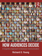 How Audiences Decide - A Cognitive Approach to Business Communication ebook by Richard O. Young