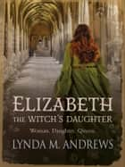 Elizabeth, The Witch's Daughter ebook by Lynda M. Andrews