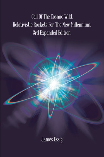 Call of the Cosmic Wild. Relativistic Rockets for the New Millennium. - 3Rd Expanded Edition. ebook by James Essig