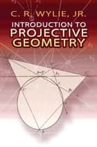 Introduction to Projective Geometry ebook by C. R. Wylie Jr.