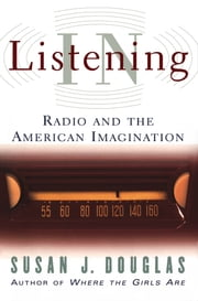 Listening In - Radio and the American Imagination ebook by Susan J. Douglas