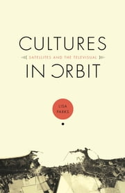 Cultures in Orbit - Satellites and the Televisual ebook by Lisa Parks