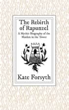 The Rebirth of Rapunzel: A Mythic Biography of the Maiden in the Tower ebook by Kate Forsyth
