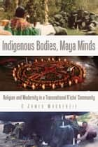 Indigenous Bodies, Maya Minds - Religion and Modernity in a Transnational K'iche' Community ebook by C. James MacKenzie
