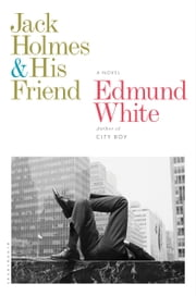 Jack Holmes and His Friend - A Novel ebook by Edmund White
