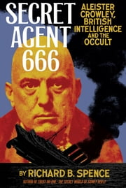 Secret Agent 666 - Aleister Crowley, British Intelligence and the Occult ebook by Richard B. Spence