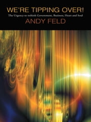 WE'RE TIPPING OVER! - The Urgency to Rethink Government, Business, Heart and Soul! ebook by ANDY FELD