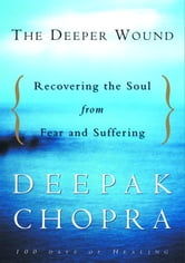 The Deeper Wound - Recovering the Soul in the Face of Fear and Tragedy ebook by Deepak Chopra