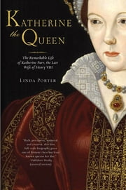 Katherine the Queen - The Remarkable Life of Katherine Parr, the Last Wife of Henry VIII ebook by Linda Porter