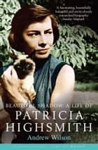 Beautiful Shadow: A Life of Patricia Highsmith - (reissued) Bloomsbury Lives of Women ebook by Andrew Wilson