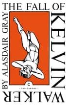 The Fall of Kelvin Walker ebook by Alasdair Gray