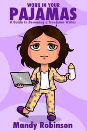 'Work in Your Pajamas: A Guide to Becoming a Freelance Writer' ebook by Mandy Robinson