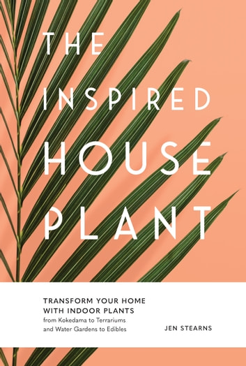 The Inspired Houseplant - Transform Your Home with Indoor Plants from Kokedama to Terrariums and Water Gardens to Edibles ebook by Jen Stearns
