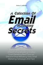 A Collection Of Email Marketing Secrets - This Ultimate Guide To Email Marketing Will Teach You The Different Email Marketing Strategy, Email Marketing Best Practices, Effective Email Marketing Tools, Email Marketing Campaigns And Tips! eBook von Arthur E. Hoffman