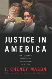 Justice in America - How the Media and Prosecutors Stack the Deck Against the Accused ebook by J. Cheney Mason