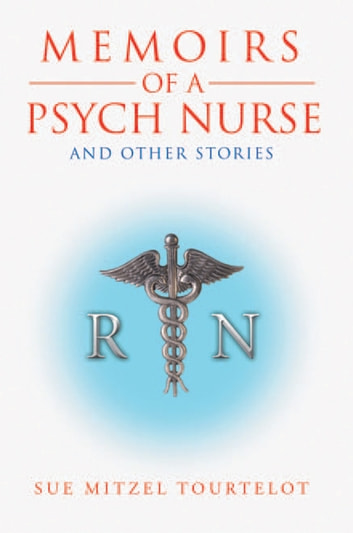 Memoirs of a Psych Nurse and Other Stories ebook by Sue Mitzel Tourtelot